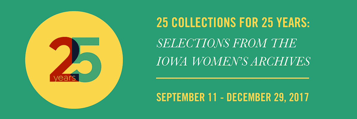 25 Collections for 25 Years: Selections from the Iowa Women's Archives (September 11 – December 29, 2017)