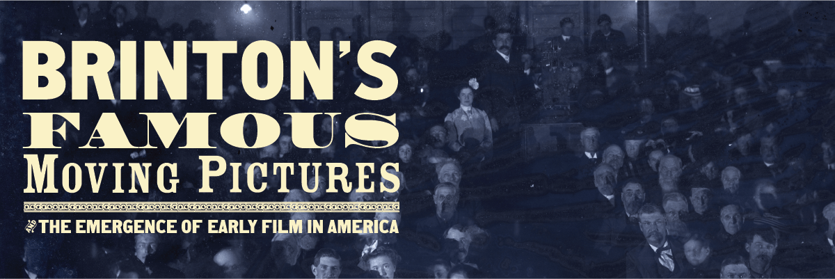 Brinton's Famous Moving Pictures & the Emergence of Early Film in America (April 23 – August 3, 2018)