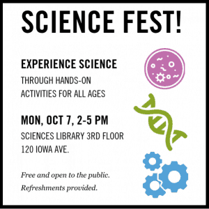 Science Fest! Experience Science Through Hands-On Activities for All Ages. Mon, Oct 7, 2-5 PM. Sciences Library 3rd floor. 120 Iowa Ave. Free and open to the public. Refreshments provided.