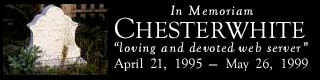 "In memoriam of Chesterwhite - ""loving and devoted web server"" - April 25, 1995 to May 26, 1999"